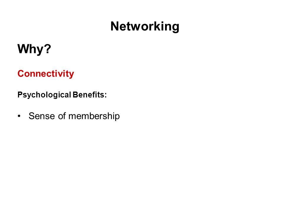 Networking Why? Connectivity Psychological Benefits: Sense of membership