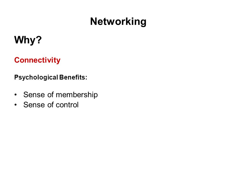 Networking Why? Connectivity Psychological Benefits: Sense of membership Sense of control