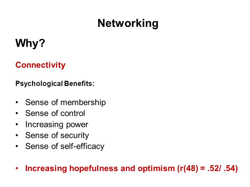 Networking Why? Connectivity Psychological Benefits: Sense of membership Sense of control Increasing power Sense of security Sense of self-efficacy In