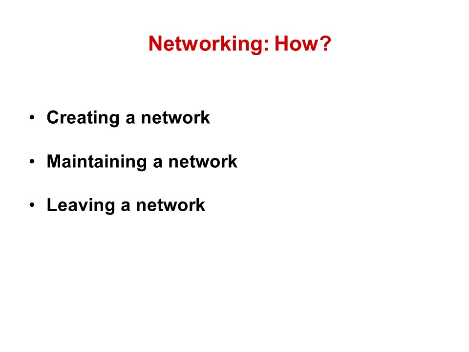 Networking: How? Creating a network Maintaining a network Leaving a network