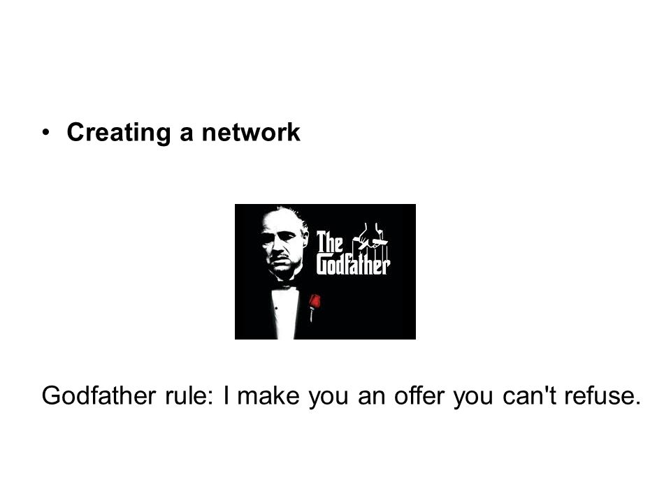 Godfather rule: I make you an offer you can't refuse.
