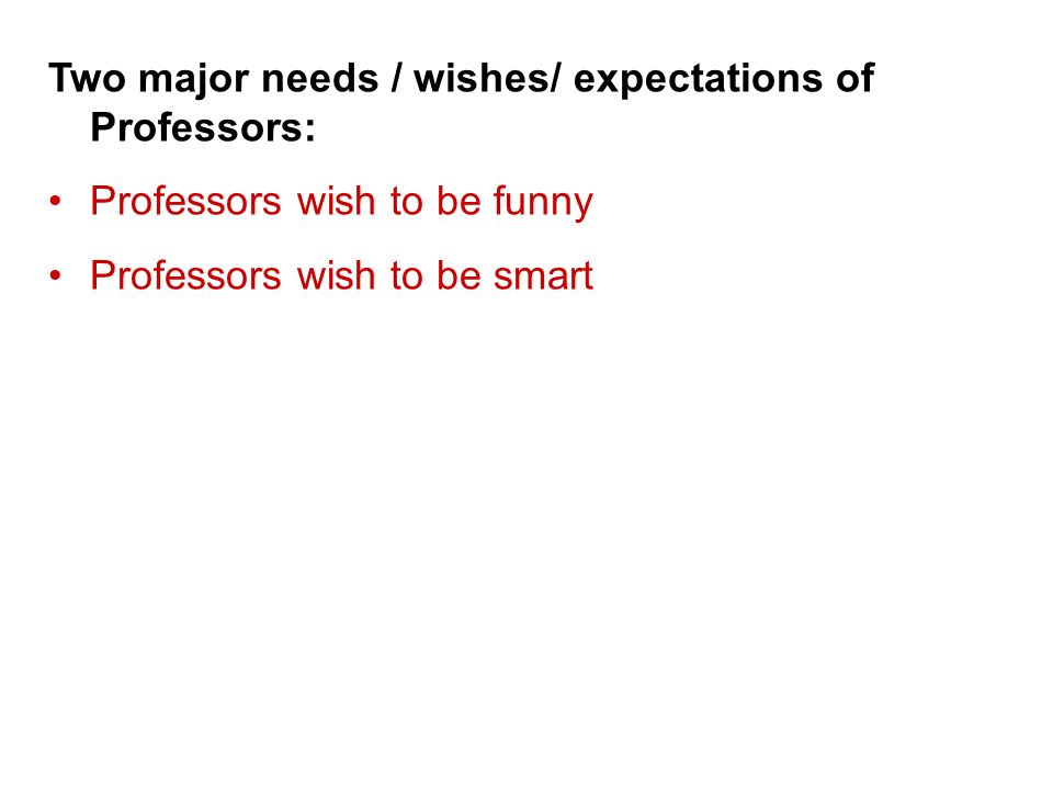 Two major needs / wishes/ expectations of Professors: Professors wish to be funny Professors wish to be smart Hence, please give us the impression that We are funny We are smart