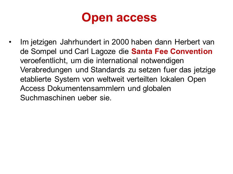 Open access Im jetzigen Jahrhundert in 2000 haben dann Herbert van de Sompel und Carl Lagoze die Santa Fee Convention veroefentlicht, um die international notwendigen Verabredungen und Standards zu setzen fuer das jetzige etablierte System von weltweit verteilten lokalen Open Access Dokumentensammlern und globalen Suchmaschinen ueber sie.