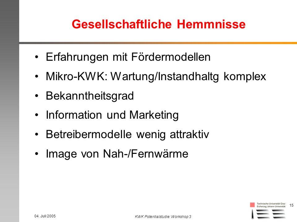 04. Juli 2005 KWK Potentialstudie: Workshop 3 15 Gesellschaftliche Hemmnisse Erfahrungen mit Fördermodellen Mikro-KWK: Wartung/Instandhaltg komplex Be