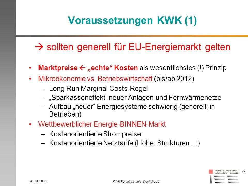04. Juli 2005 KWK Potentialstudie: Workshop 3 17 Voraussetzungen KWK (1) sollten generell für EU-Energiemarkt gelten Marktpreise echte Kosten als wese