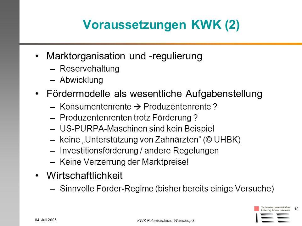04. Juli 2005 KWK Potentialstudie: Workshop 3 18 Voraussetzungen KWK (2) Marktorganisation und -regulierung –Reservehaltung –Abwicklung Fördermodelle