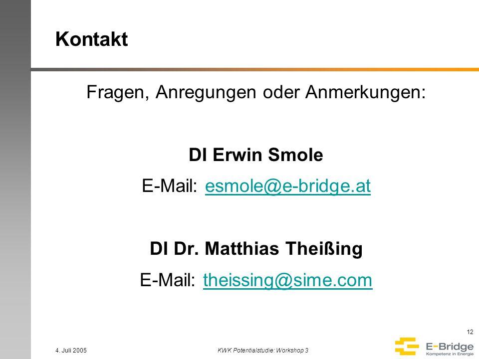 4. Juli 2005KWK Potentialstudie: Workshop 3 12 Kontakt Fragen, Anregungen oder Anmerkungen: DI Erwin Smole E-Mail: esmole@e-bridge.atesmole@e-bridge.a