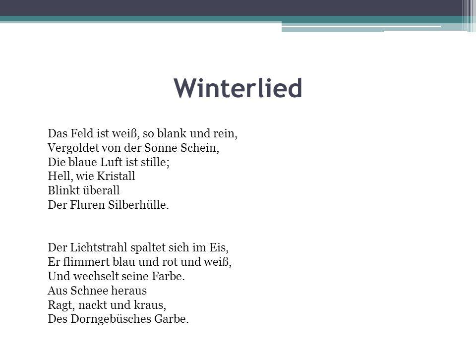 Winterlied Das Feld ist weiß, so blank und rein, Vergoldet von der Sonne Schein, Die blaue Luft ist stille; Hell, wie Kristall Blinkt überall Der Flur