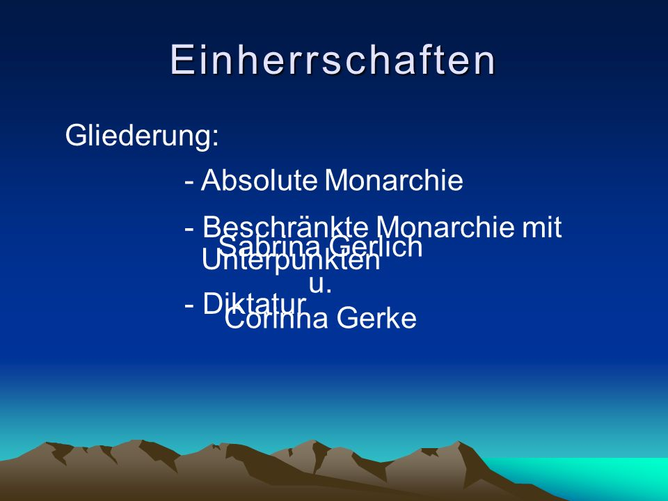 Gliederung: Einherrschaften - Absolute Monarchie - Beschränkte Monarchie mit Unterpunkten - Diktatur Sabrina Gerlich u. Corinna Gerke
