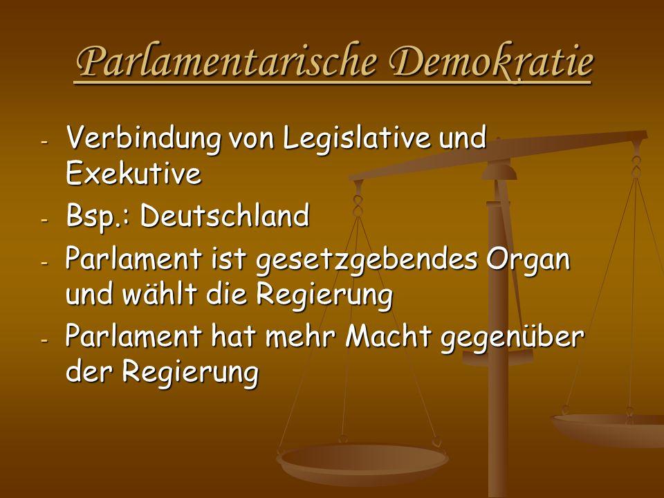Parlamentarische Demokratie - Verbindung von Legislative und Exekutive - Bsp.: Deutschland - Parlament ist gesetzgebendes Organ und wählt die Regierun