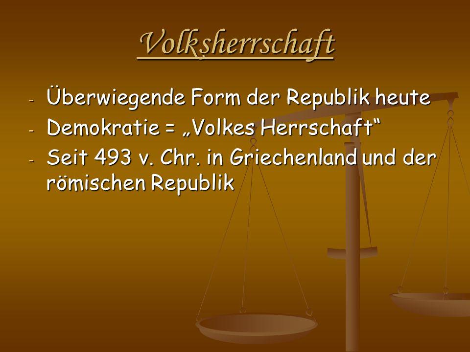 Volksherrschaft - Überwiegende Form der Republik heute - Demokratie = Volkes Herrschaft - Seit 493 v. Chr. in Griechenland und der römischen Republik