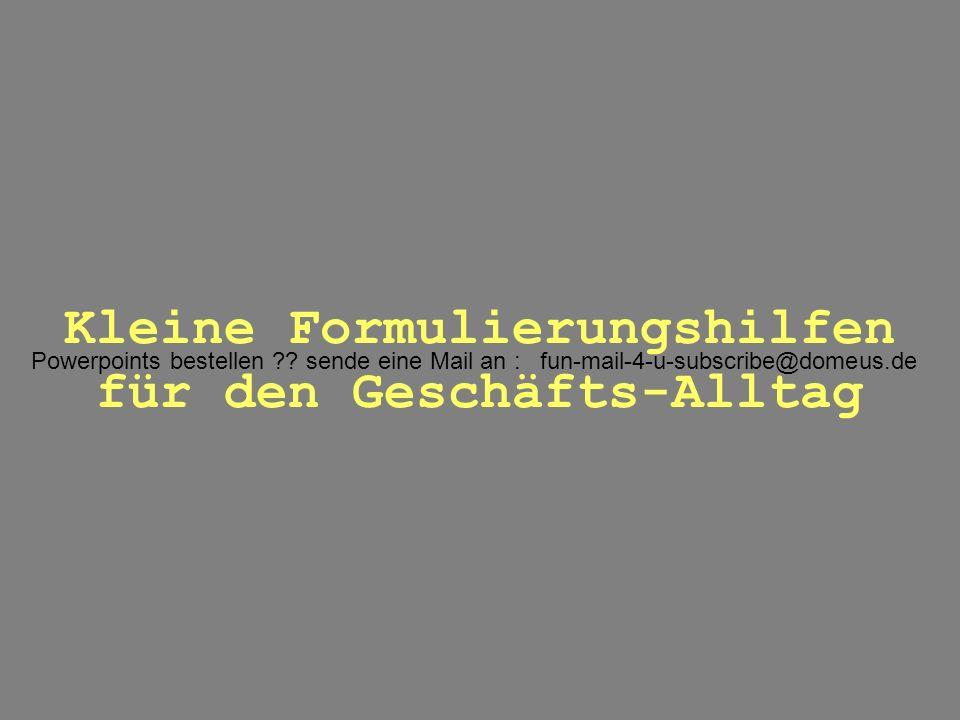 Powerpoints bestellen ?? sende eine Mail an : fun-mail-4-u-subscribe@domeus.de Kleine Formulierungshilfen für den Geschäfts-Alltag