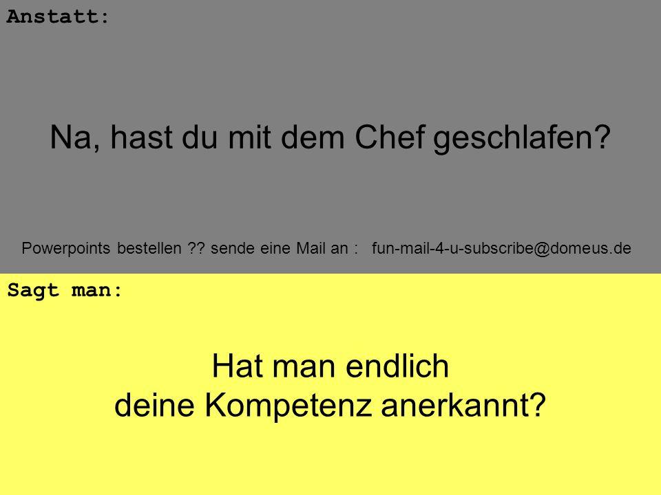 Powerpoints bestellen ?? sende eine Mail an : fun-mail-4-u-subscribe@domeus.de Hat man endlich deine Kompetenz anerkannt? Anstatt: Sagt man: Na, hast