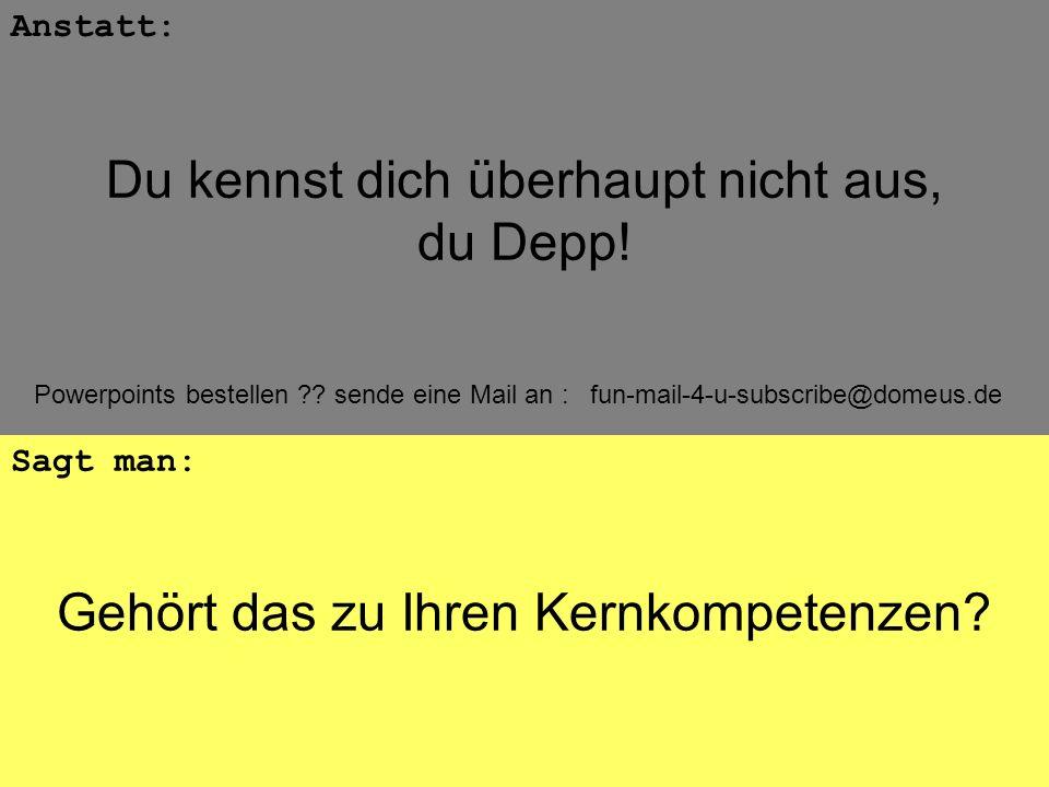 Powerpoints bestellen ?? sende eine Mail an : fun-mail-4-u-subscribe@domeus.de Gehört das zu Ihren Kernkompetenzen? Anstatt: Sagt man: Du kennst dich