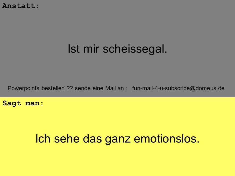 Powerpoints bestellen ?? sende eine Mail an : fun-mail-4-u-subscribe@domeus.de Ich sehe das ganz emotionslos. Anstatt: Sagt man: Ist mir scheissegal.