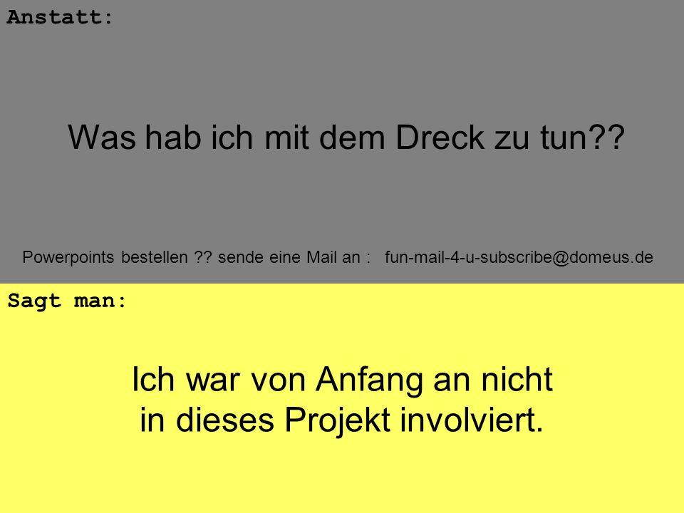 Powerpoints bestellen ?? sende eine Mail an : fun-mail-4-u-subscribe@domeus.de Ich war von Anfang an nicht in dieses Projekt involviert. Anstatt: Sagt