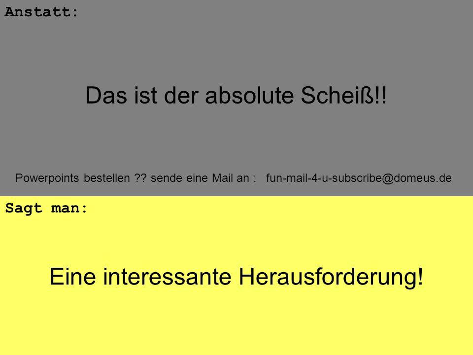 Powerpoints bestellen ?? sende eine Mail an : fun-mail-4-u-subscribe@domeus.de Eine interessante Herausforderung! Anstatt: Sagt man: Das ist der absol