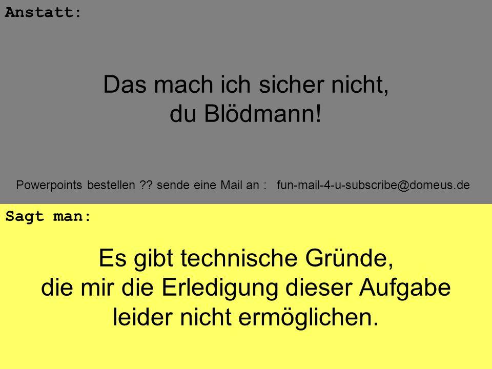 Powerpoints bestellen ?? sende eine Mail an : fun-mail-4-u-subscribe@domeus.de Es gibt technische Gründe, die mir die Erledigung dieser Aufgabe leider
