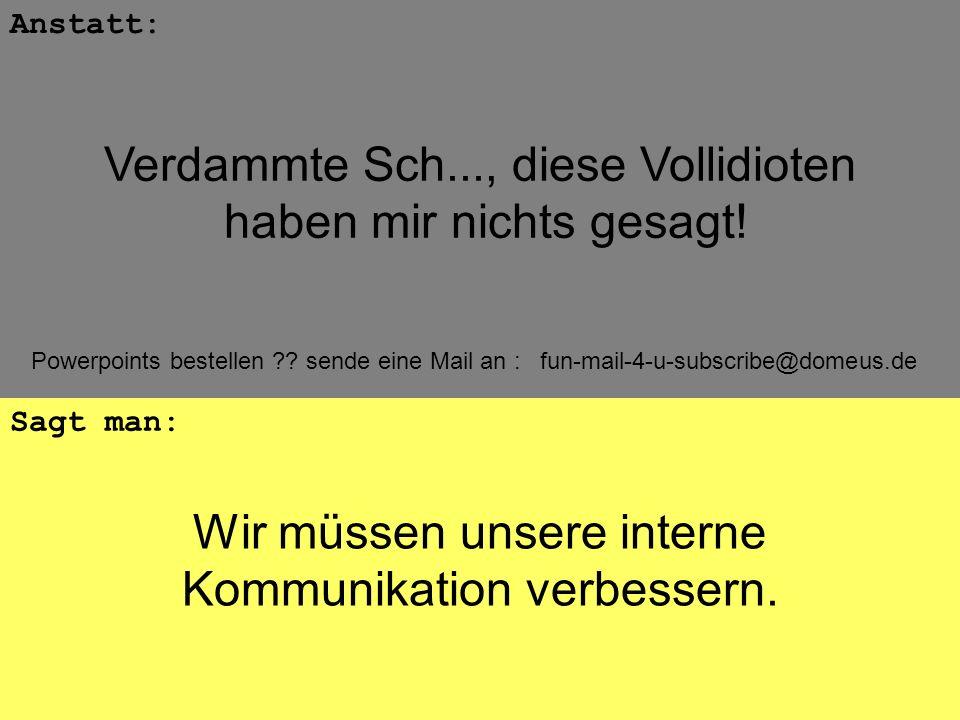 Powerpoints bestellen ?? sende eine Mail an : fun-mail-4-u-subscribe@domeus.de Wir müssen unsere interne Kommunikation verbessern. Anstatt: Sagt man: