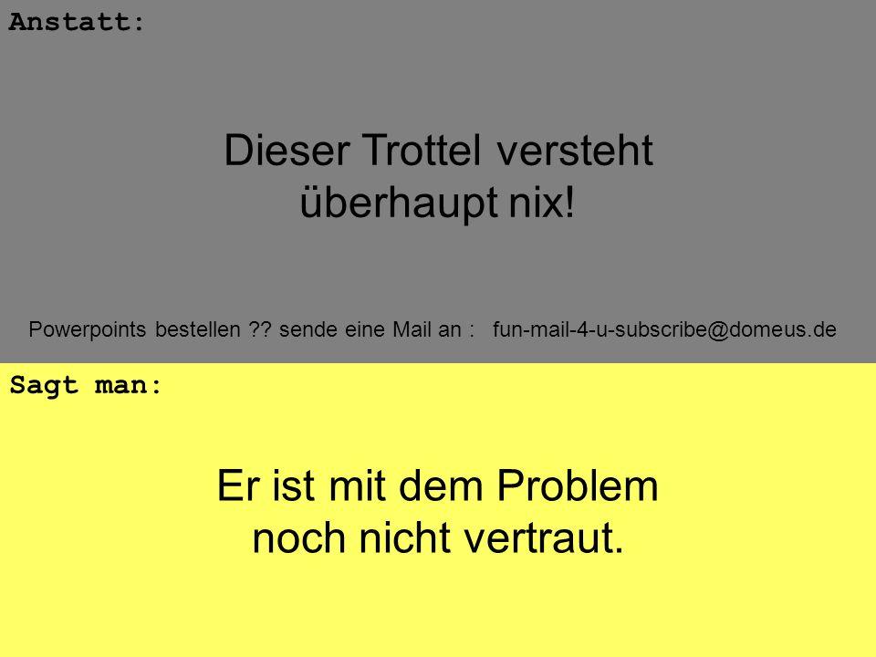 Powerpoints bestellen ?? sende eine Mail an : fun-mail-4-u-subscribe@domeus.de Er ist mit dem Problem noch nicht vertraut. Anstatt: Sagt man: Dieser T