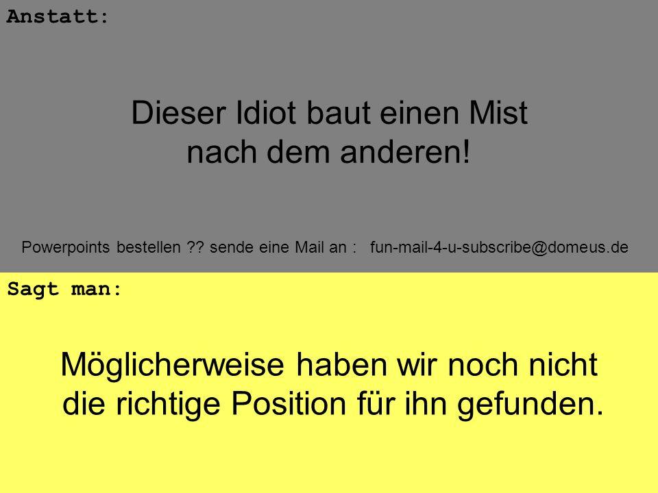 Powerpoints bestellen ?? sende eine Mail an : fun-mail-4-u-subscribe@domeus.de Möglicherweise haben wir noch nicht die richtige Position für ihn gefun