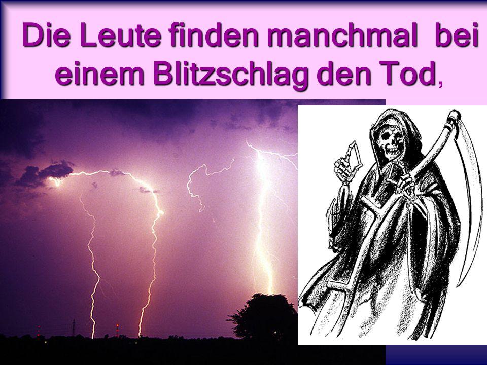 Die Leute finden manchmal bei einem Blitzschlag den Tod Die Leute finden manchmal bei einem Blitzschlag den Tod,