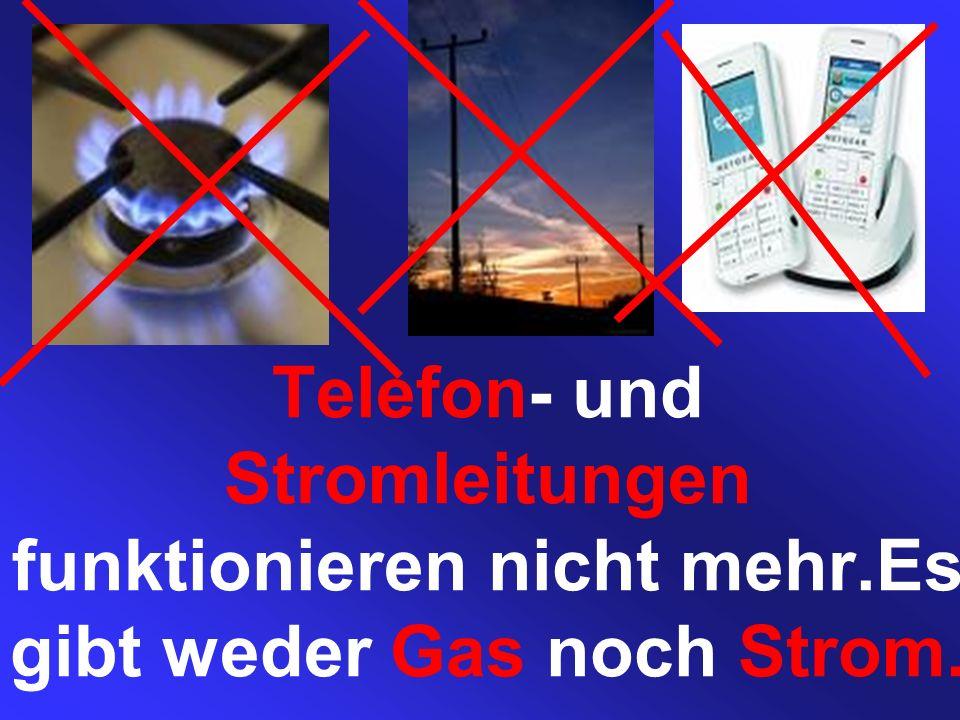 Telefon- und Stromleitungen funktionieren nicht mehr.Es gibt weder Gas noch Strom.