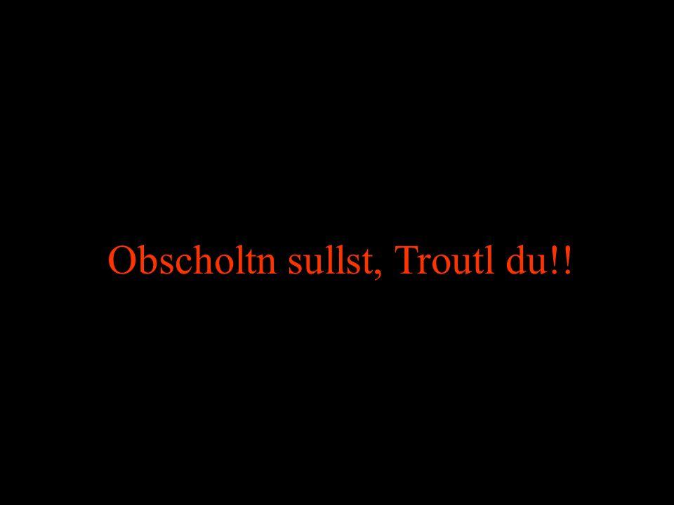 Obscholtn sullst, Troutl du!!
