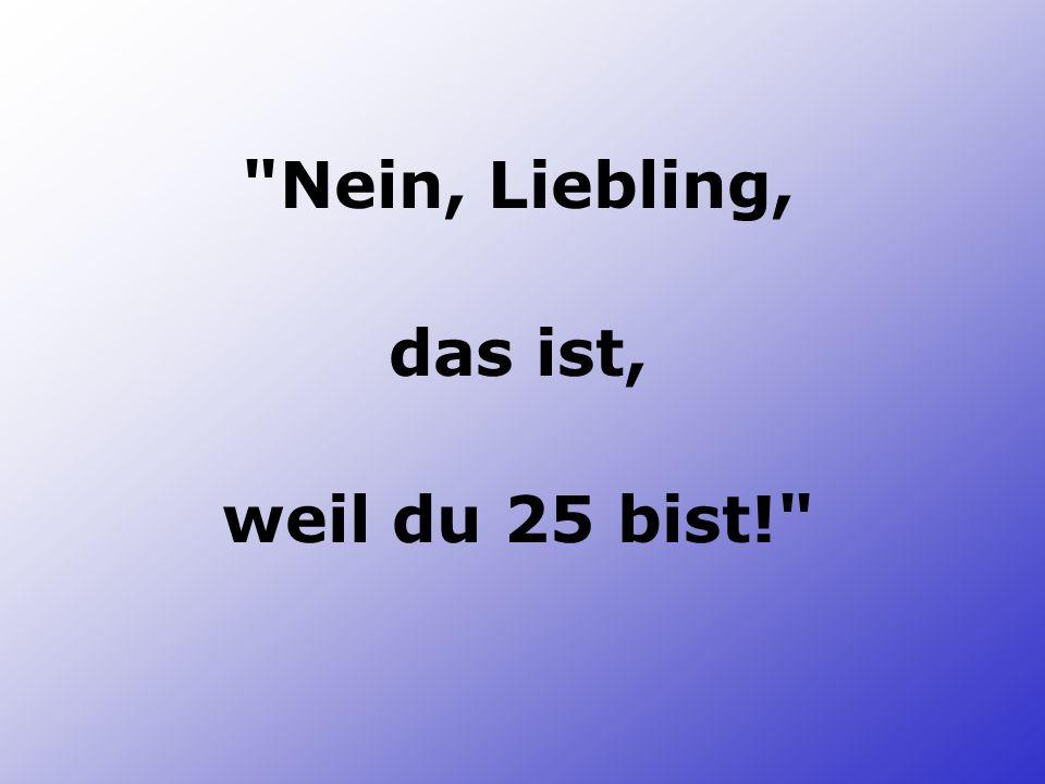 Nein, Liebling, das ist, weil du 25 bist!