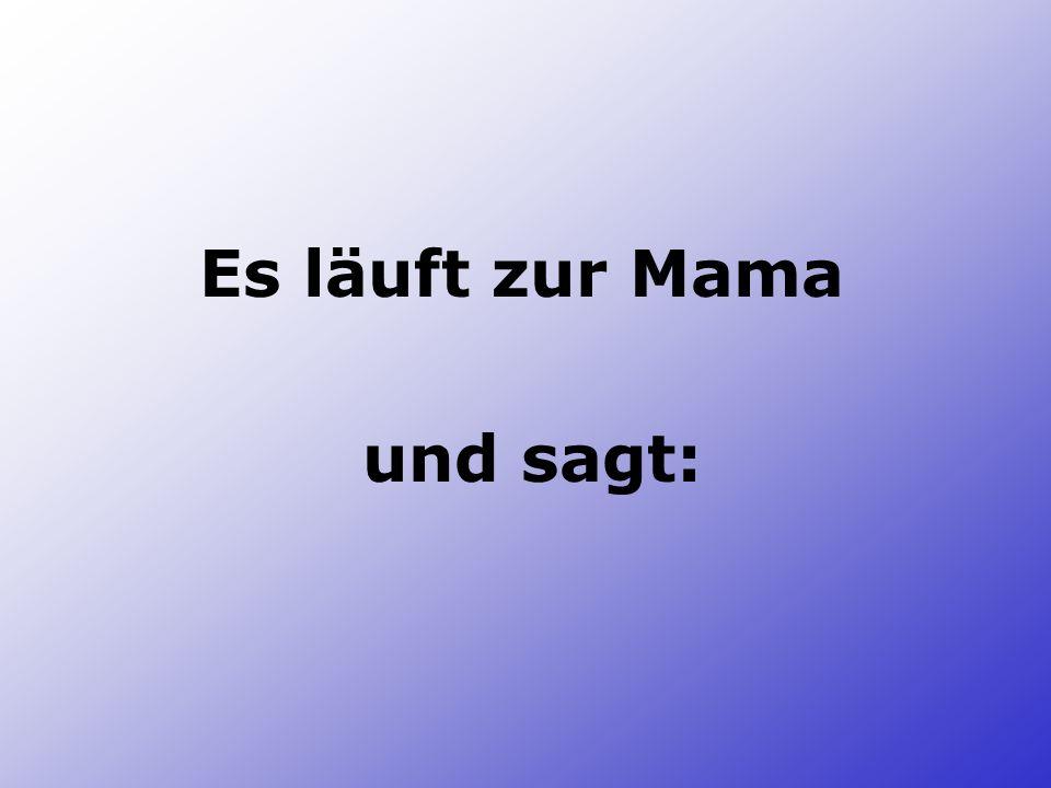 Es läuft zur Mama und sagt:
