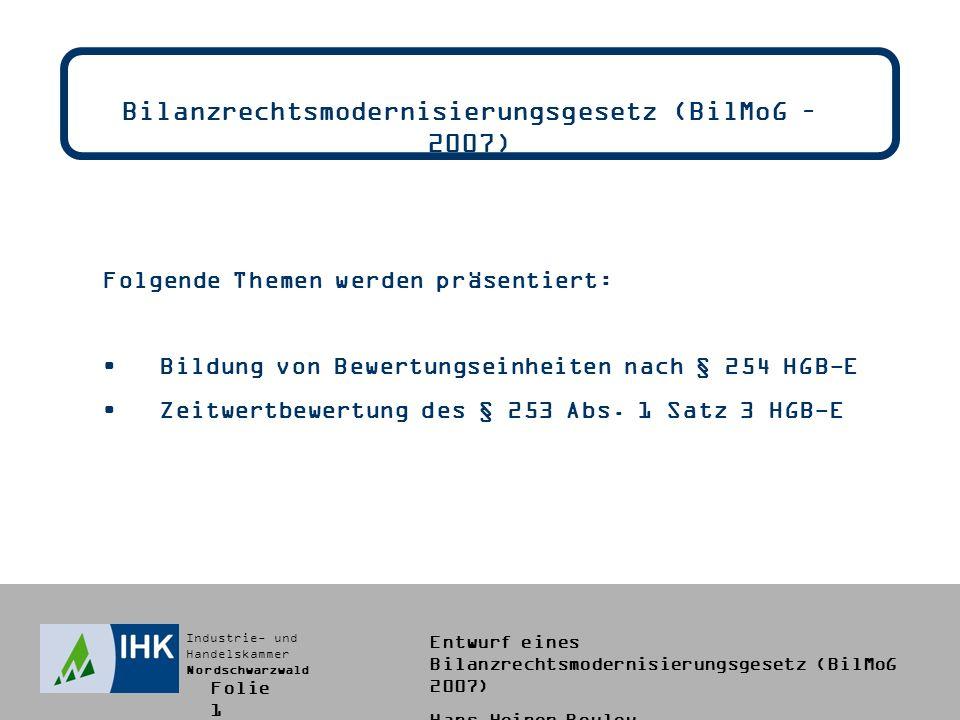 Industrie- und Handelskammer Nordschwarzwald Entwurf eines Bilanzrechtsmodernisierungsgesetz (BilMoG 2007) Hans-Heiner Bouley Bildung von Bewertungseinheiten - § 254 HGB-E (11) Hinweise zum Steuerrecht: -Die steuerliche Regelung des § 5 Abs.1a EStG stellt klar, dass die handelsrechtliche Praxis zur Bildung von Bewertungseinheiten nach wie vor für die steuerliche Gewinnermittlung maßgeblich bleibt.