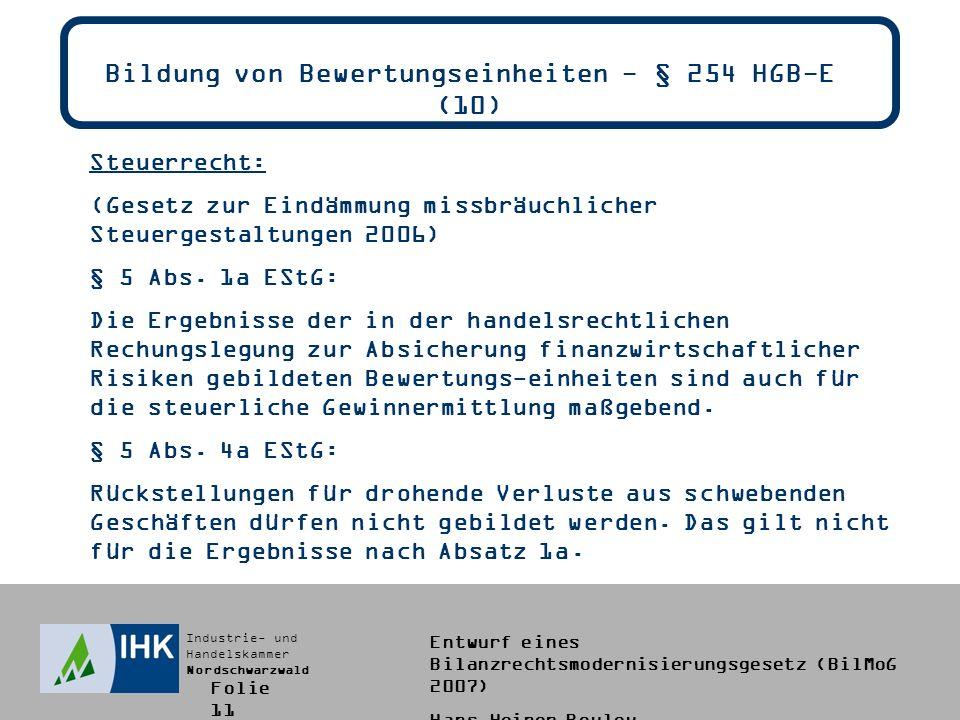 Industrie- und Handelskammer Nordschwarzwald Entwurf eines Bilanzrechtsmodernisierungsgesetz (BilMoG 2007) Hans-Heiner Bouley Bildung von Bewertungseinheiten - § 254 HGB-E (10) Steuerrecht: (Gesetz zur Eindämmung missbräuchlicher Steuergestaltungen 2006) § 5 Abs.