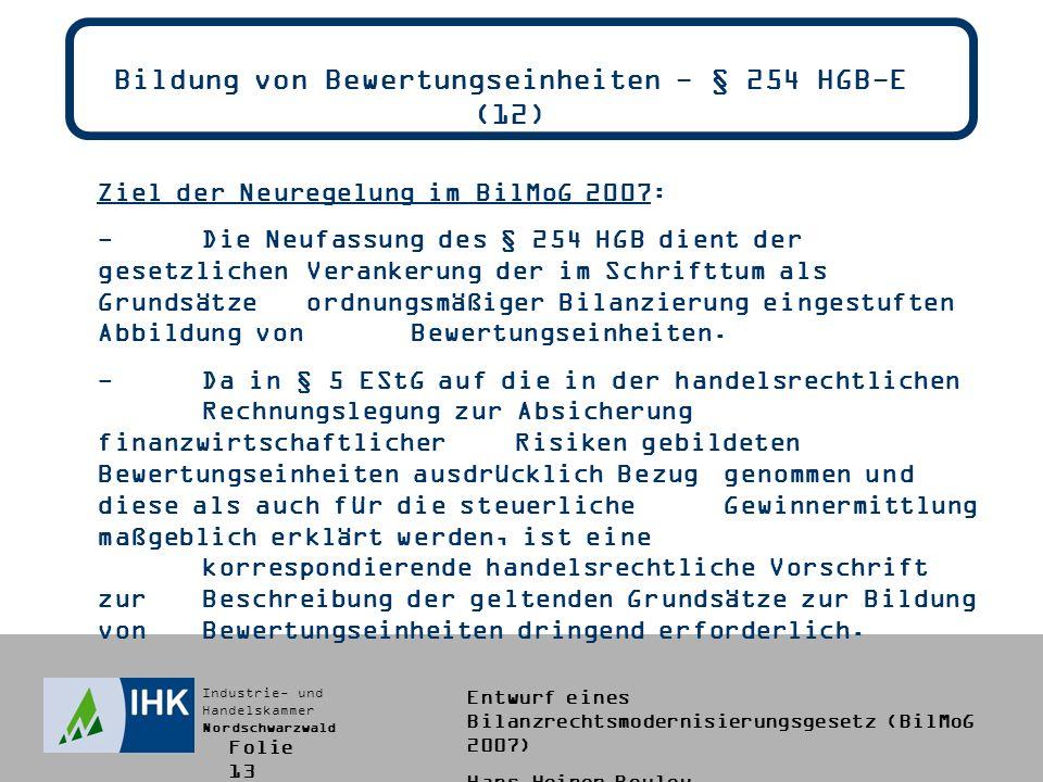 Industrie- und Handelskammer Nordschwarzwald Entwurf eines Bilanzrechtsmodernisierungsgesetz (BilMoG 2007) Hans-Heiner Bouley Bildung von Bewertungseinheiten - § 254 HGB-E (12) Ziel der Neuregelung im BilMoG 2007: -Die Neufassung des § 254 HGB dient der gesetzlichen Verankerung der im Schrifttum als Grundsätze ordnungsmäßiger Bilanzierung eingestuften Abbildung von Bewertungseinheiten.