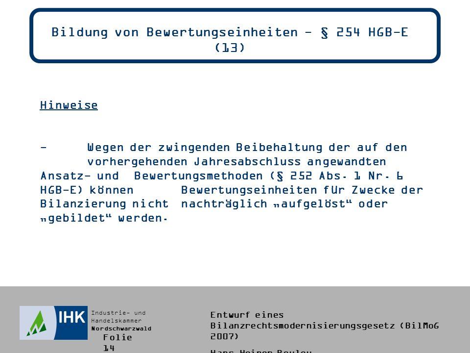 Industrie- und Handelskammer Nordschwarzwald Entwurf eines Bilanzrechtsmodernisierungsgesetz (BilMoG 2007) Hans-Heiner Bouley Bildung von Bewertungseinheiten - § 254 HGB-E (13) Hinweise -Wegen der zwingenden Beibehaltung der auf den vorhergehenden Jahresabschluss angewandten Ansatz- und Bewertungsmethoden (§ 252 Abs.