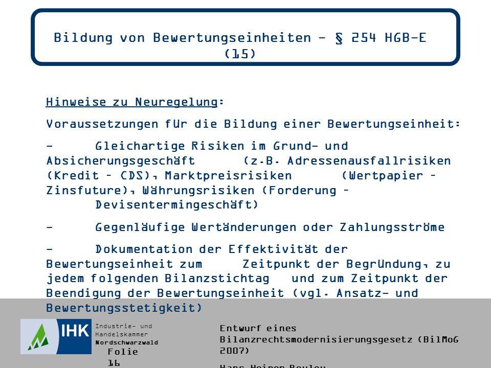 Industrie- und Handelskammer Nordschwarzwald Entwurf eines Bilanzrechtsmodernisierungsgesetz (BilMoG 2007) Hans-Heiner Bouley Bildung von Bewertungseinheiten - § 254 HGB-E (15) Hinweise zu Neuregelung: Voraussetzungen für die Bildung einer Bewertungseinheit: -Gleichartige Risiken im Grund- und Absicherungsgeschäft (z.B.