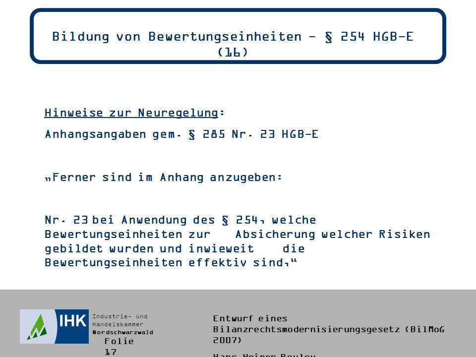 Industrie- und Handelskammer Nordschwarzwald Entwurf eines Bilanzrechtsmodernisierungsgesetz (BilMoG 2007) Hans-Heiner Bouley Bildung von Bewertungseinheiten - § 254 HGB-E (16) Hinweise zur Neuregelung: Anhangsangaben gem.