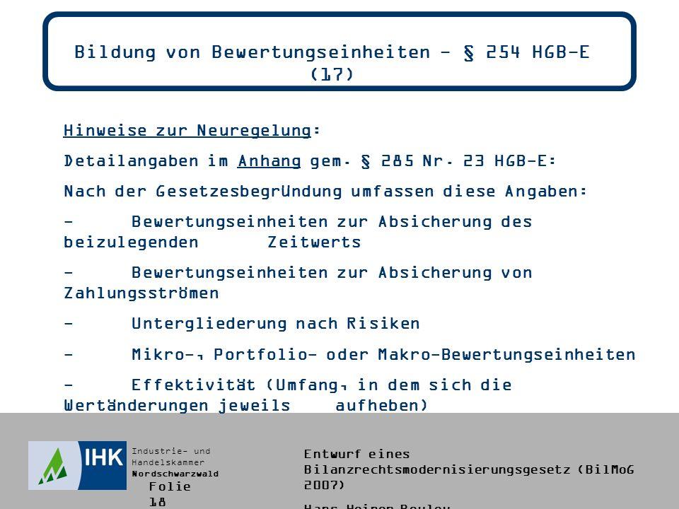 Industrie- und Handelskammer Nordschwarzwald Entwurf eines Bilanzrechtsmodernisierungsgesetz (BilMoG 2007) Hans-Heiner Bouley Bildung von Bewertungseinheiten - § 254 HGB-E (17) Hinweise zur Neuregelung: Detailangaben im Anhang gem.