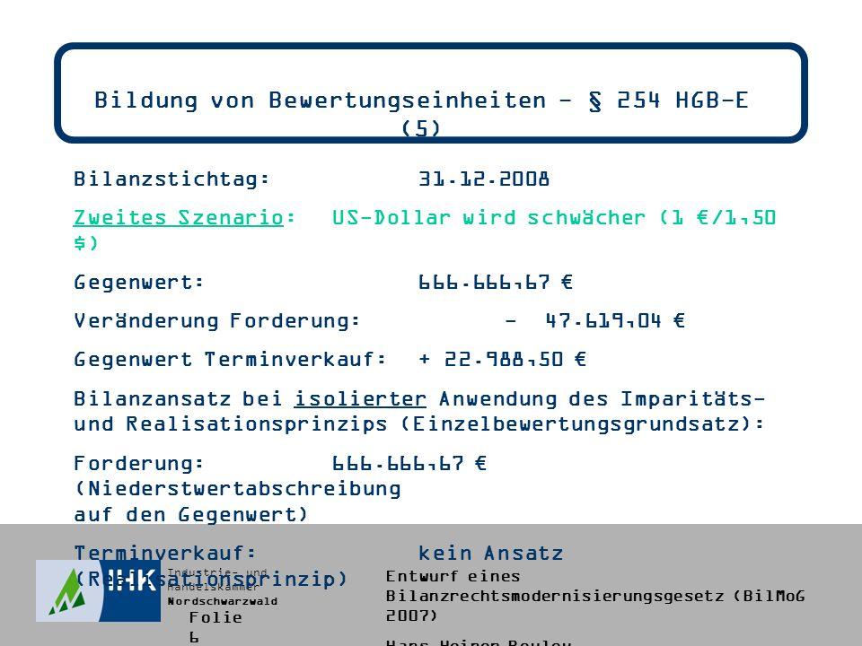 Industrie- und Handelskammer Nordschwarzwald Entwurf eines Bilanzrechtsmodernisierungsgesetz (BilMoG 2007) Hans-Heiner Bouley Bildung von Bewertungseinheiten - § 254 HGB-E (5) Bilanzstichtag:31.12.2008 Zweites Szenario:US-Dollar wird schwächer (1 /1,50 $) Gegenwert:666.666,67 Veränderung Forderung:- 47.619,04 Gegenwert Terminverkauf:+ 22.988,50 Bilanzansatz bei isolierter Anwendung des Imparitäts- und Realisationsprinzips (Einzelbewertungsgrundsatz): Forderung:666.666,67 (Niederstwertabschreibung auf den Gegenwert) Terminverkauf:kein Ansatz (Realisationsprinzip) Folie 6