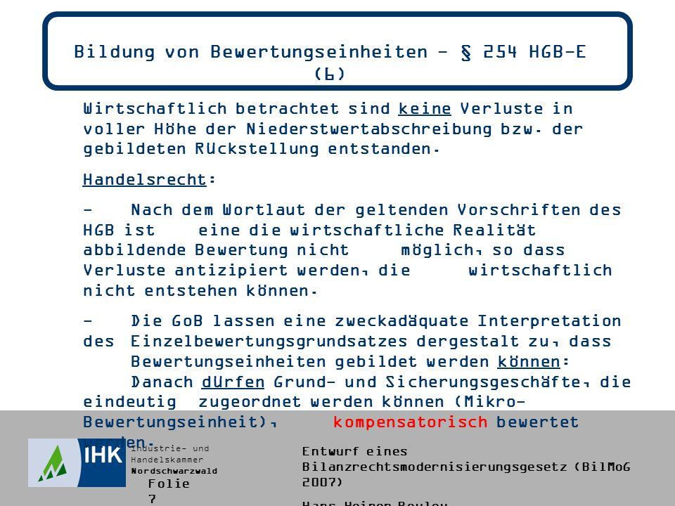 Industrie- und Handelskammer Nordschwarzwald Entwurf eines Bilanzrechtsmodernisierungsgesetz (BilMoG 2007) Hans-Heiner Bouley Bildung von Bewertungseinheiten - § 254 HGB-E (7) Handelsrecht: Kompensatorische Bewertung bedeutet: -Unrealisierte Bewertungsgewinne werden gegen unrealisierte Bewertungsverluste aufgerechnet (d.h.