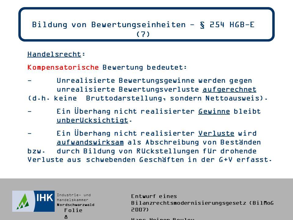 Industrie- und Handelskammer Nordschwarzwald Entwurf eines Bilanzrechtsmodernisierungsgesetz (BilMoG 2007) Hans-Heiner Bouley Bildung von Bewertungseinheiten - § 254 HGB-E (8) Bilanzstichtag:31.12.2008 Erstes Szenario:US-Dollar wird stärker (1 /1,38 $) Gegenwert:724.637,68 Veränderung Forderung:+ 10.351,97 (vorher: ohne Ansatz) Gegenwert Terminverkauf:- 34.982,51 (vorher: Rückstellung) Kompensatorischer Bilanzansatz als Bewertungseinheit: Forderung:714.285,71 (Anschaffungskostenprinzip) Terminverkauf: 24.630,54 (Rückstellung für drohende Verluste aus schwebenden Geschäften) Folie 9
