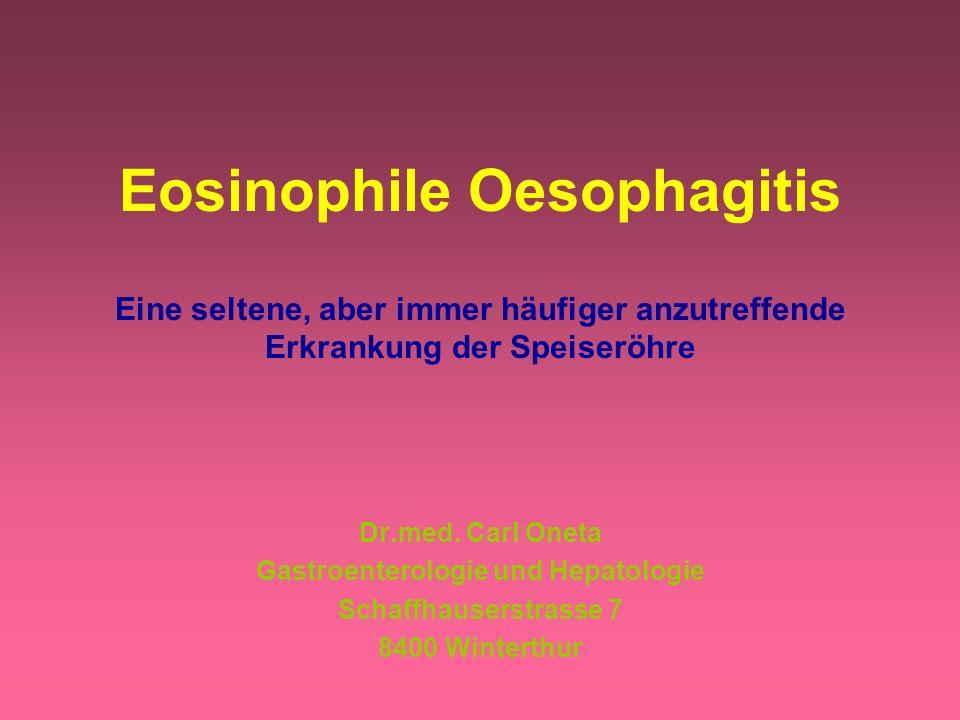 Eosinophile Oesophagitis Eine seltene, aber immer häufiger anzutreffende Erkrankung der Speiseröhre Dr.med. Carl Oneta Gastroenterologie und Hepatolog
