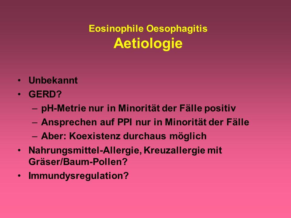 Eosinophile Oesophagitis Aetiologie Unbekannt GERD? –pH-Metrie nur in Minorität der Fälle positiv –Ansprechen auf PPI nur in Minorität der Fälle –Aber