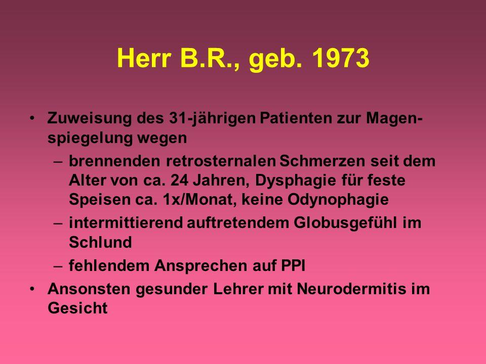 Herr B.R., geb. 1973 Zuweisung des 31-jährigen Patienten zur Magen- spiegelung wegen –brennenden retrosternalen Schmerzen seit dem Alter von ca. 24 Ja