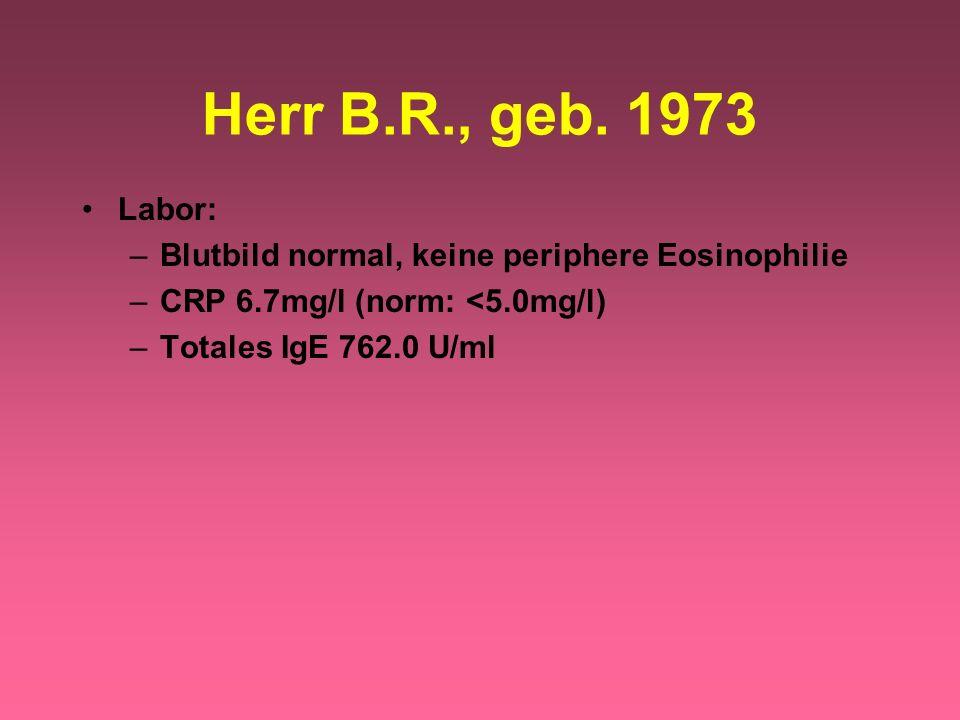 Labor: –Blutbild normal, keine periphere Eosinophilie –CRP 6.7mg/l (norm: <5.0mg/l) –Totales IgE 762.0 U/ml Herr B.R., geb. 1973