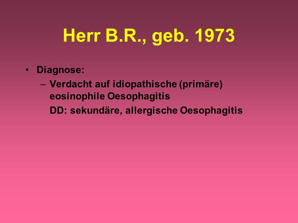 Diagnose: –Verdacht auf idiopathische (primäre) eosinophile Oesophagitis DD: sekundäre, allergische Oesophagitis Herr B.R., geb. 1973