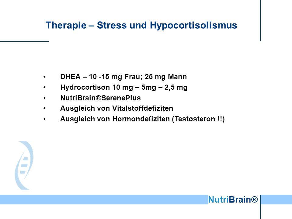 NutriBrain® Therapie – Stress und Hypocortisolismus DHEA – 10 -15 mg Frau; 25 mg Mann Hydrocortison 10 mg – 5mg – 2,5 mg NutriBrain®SerenePlus Ausgleich von Vitalstoffdefiziten Ausgleich von Hormondefiziten (Testosteron !!)