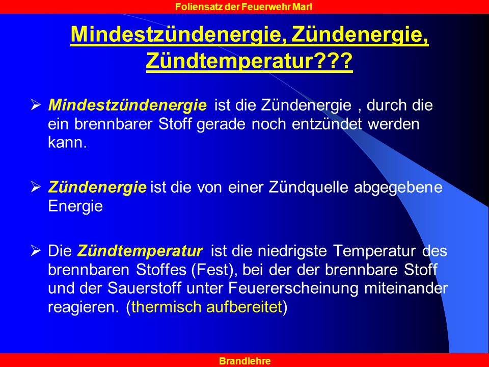 Brandlehre Foliensatz der Feuerwehr Marl Mindestzündenergie, Zündenergie, Zündtemperatur??? Mindestzündenergie ist die Zündenergie, durch die ein bren