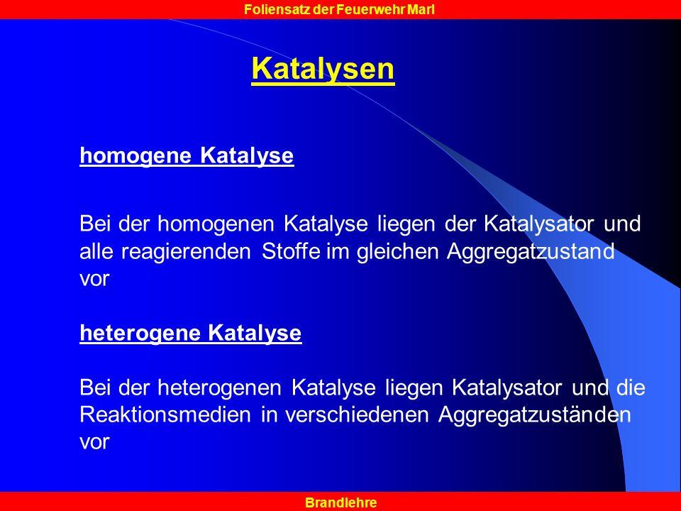 Brandlehre Foliensatz der Feuerwehr Marl Katalysen homogene Katalyse Bei der homogenen Katalyse liegen der Katalysator und alle reagierenden Stoffe im gleichen Aggregatzustand vor heterogene Katalyse Bei der heterogenen Katalyse liegen Katalysator und die Reaktionsmedien in verschiedenen Aggregatzuständen vor