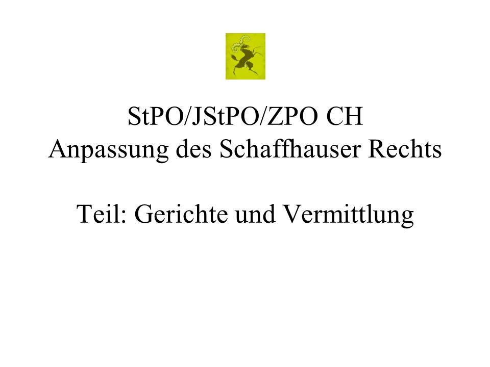 StPO/JStPO/ZPO CH Anpassung des Schaffhauser Rechts Teil: Gerichte und Vermittlung