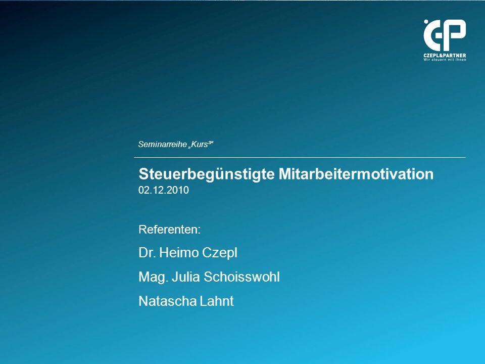 Seminarreihe Kurs³ Steuerbegünstigte Mitarbeitermotivation 02.12.2010 Referenten: Dr. Heimo Czepl Mag. Julia Schoisswohl Natascha Lahnt